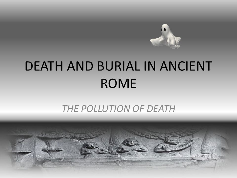 DEATH AND BURIAL IN ANCIENT ROME THE POLLUTION OF DEATH