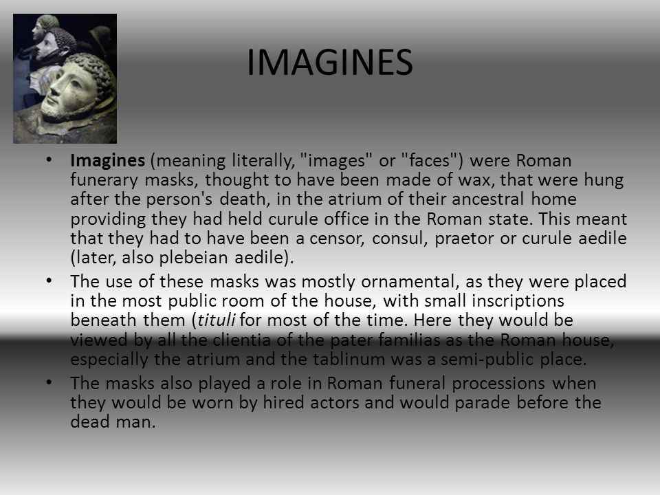 IMAGINES Imagines (meaning literally, images or faces ) were Roman funerary masks, thought to have been made of wax, that were hung after the person s death, in the atrium of their ancestral home providing they had held curule office in the Roman state.