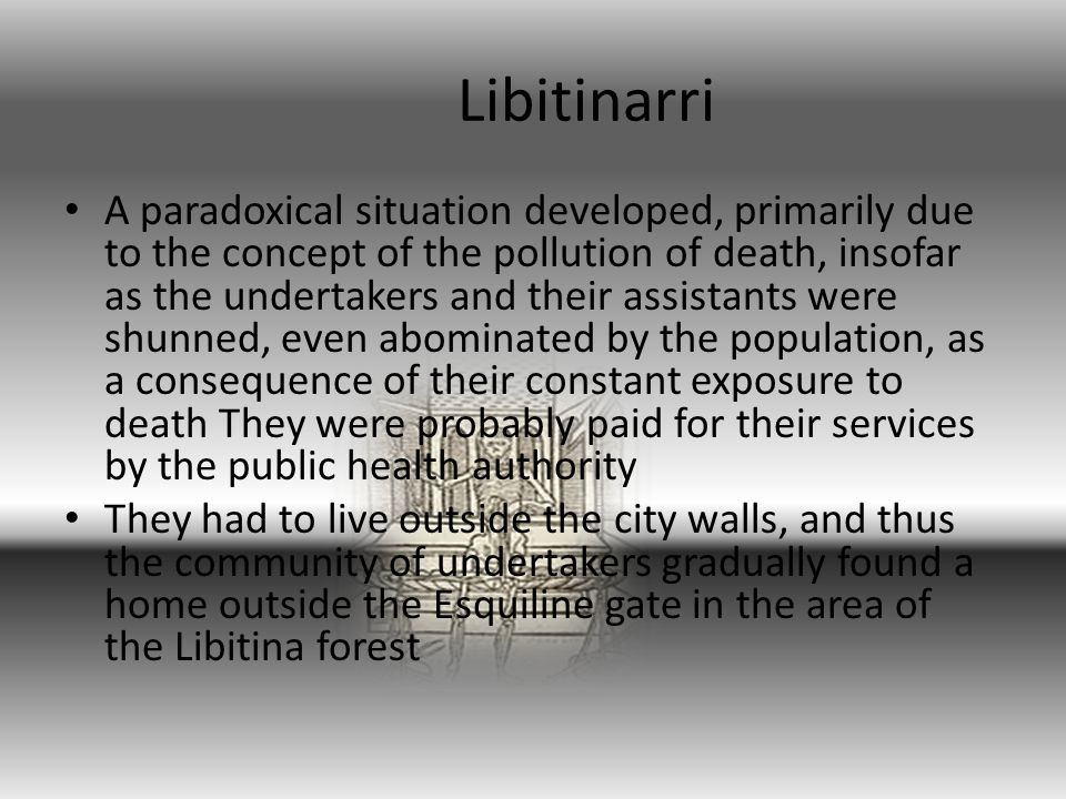 Libitinarri A paradoxical situation developed, primarily due to the concept of the pollution of death, insofar as the undertakers and their assistants were shunned, even abominated by the population, as a consequence of their constant exposure to death They were probably paid for their services by the public health authority They had to live outside the city walls, and thus the community of undertakers gradually found a home outside the Esquiline gate in the area of the Libitina forest