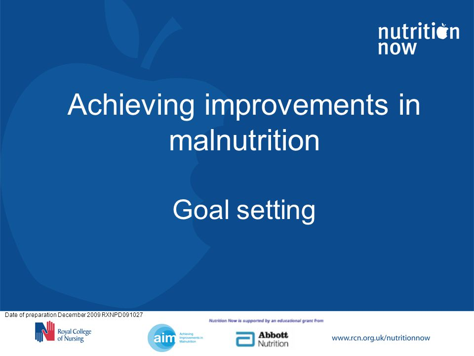 Date of preparation December 2009 RXNPD091027 Achieving improvements in malnutrition Goal setting