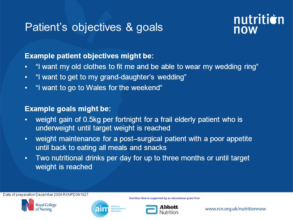 Date of preparation December 2009 RXNPD091027 Patients objectives & goals Example patient objectives might be: I want my old clothes to fit me and be able to wear my wedding ring I want to get to my grand-daughters wedding I want to go to Wales for the weekend Example goals might be: weight gain of 0.5kg per fortnight for a frail elderly patient who is underweight until target weight is reached weight maintenance for a post–surgical patient with a poor appetite until back to eating all meals and snacks Two nutritional drinks per day for up to three months or until target weight is reached