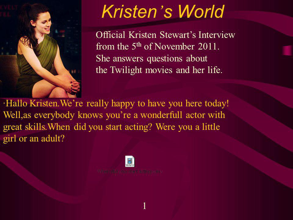 Kristen s World 1 Official Kristen Stewarts Interview from the 5 th of November 2011.