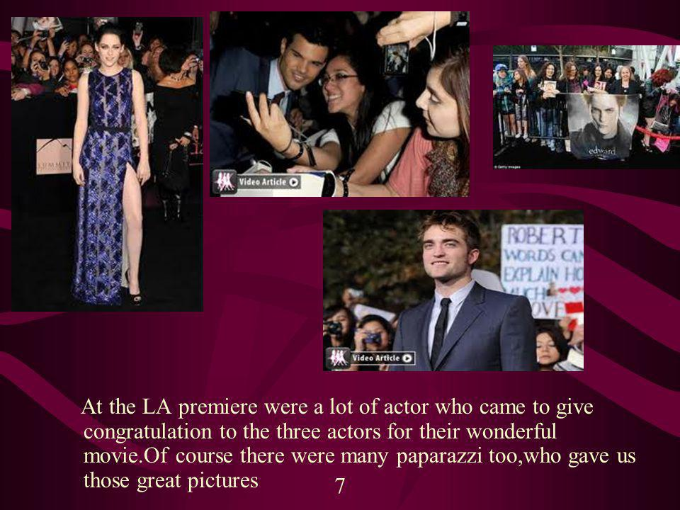 At the LA premiere were a lot of actor who came to give congratulation to the three actors for their wonderful movie.Of course there were many paparazzi too,who gave us those great pictures 7