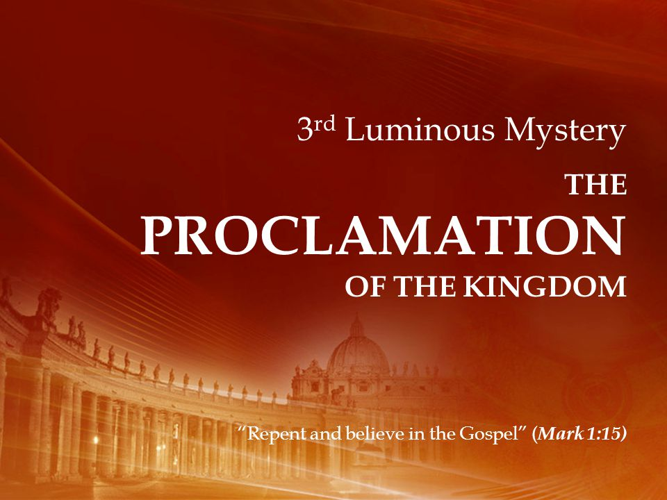 3 rd Luminous Mystery THE PROCLAMATION OF THE KINGDOM Repent and believe in the Gospel ( Mark 1:15)