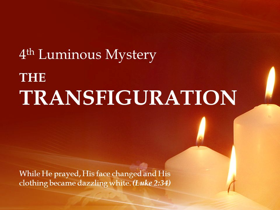 4 th Luminous Mystery THE TRANSFIGURATION While He prayed, His face changed and His clothing became dazzling white.