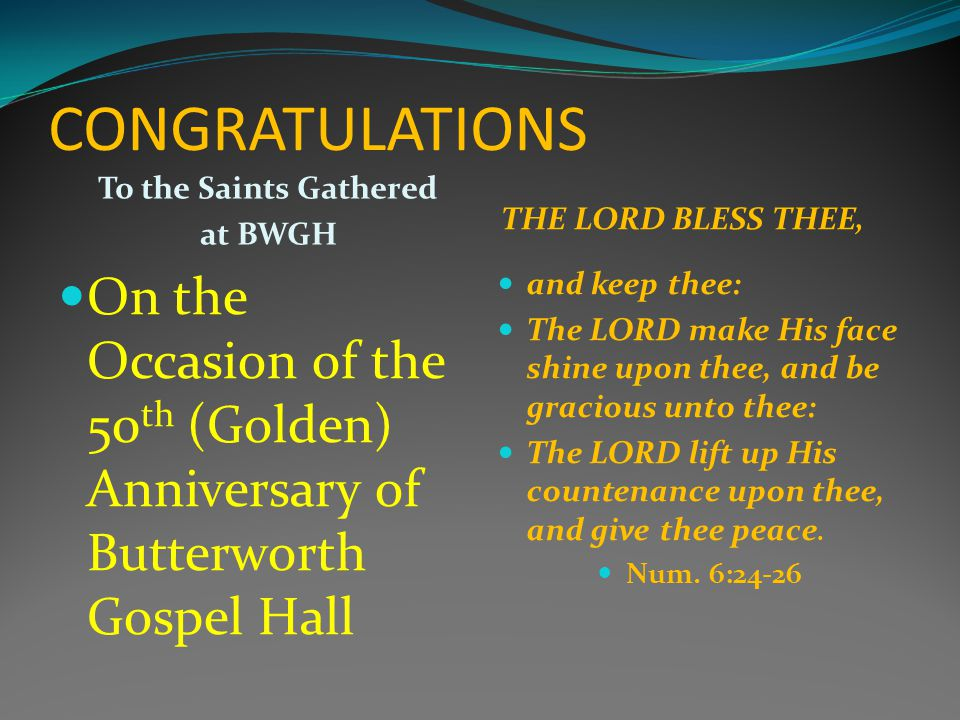 CONGRATULATIONS To the Saints Gathered at BWGH THE LORD BLESS THEE, On the Occasion of the 50 th (Golden) Anniversary of Butterworth Gospel Hall and keep thee: The LORD make His face shine upon thee, and be gracious unto thee: The LORD lift up His countenance upon thee, and give thee peace.