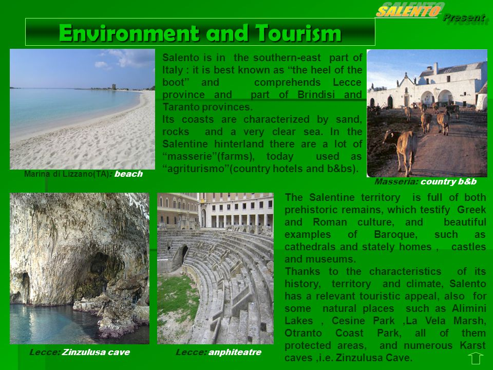 Present Environment and Tourism Salento is in the southern-east part of Italy : it is best known as the heel of the boot and comprehends Lecce province and part of Brindisi and Taranto provinces.