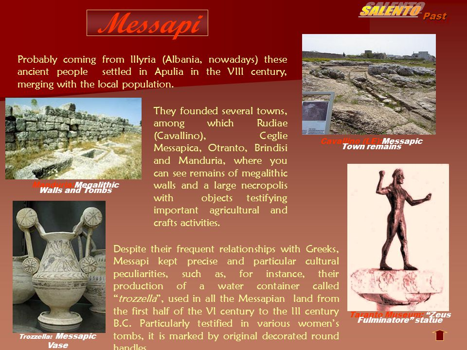Past Messapi Manduria:Megalithic Walls and Tombs Cavallino (LE):Messapic Town remains Trozzella: Messapic Vase Probably coming from Illyria (Albania, nowadays) these ancient people settled in Apulia in the VIII century, merging with the local population.