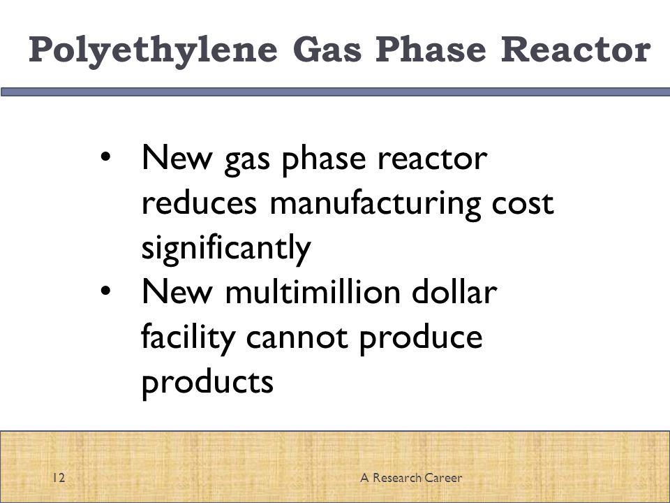 Polyethylene Gas Phase Reactor 12A Research Career New gas phase reactor reduces manufacturing cost significantly New multimillion dollar facility cannot produce products