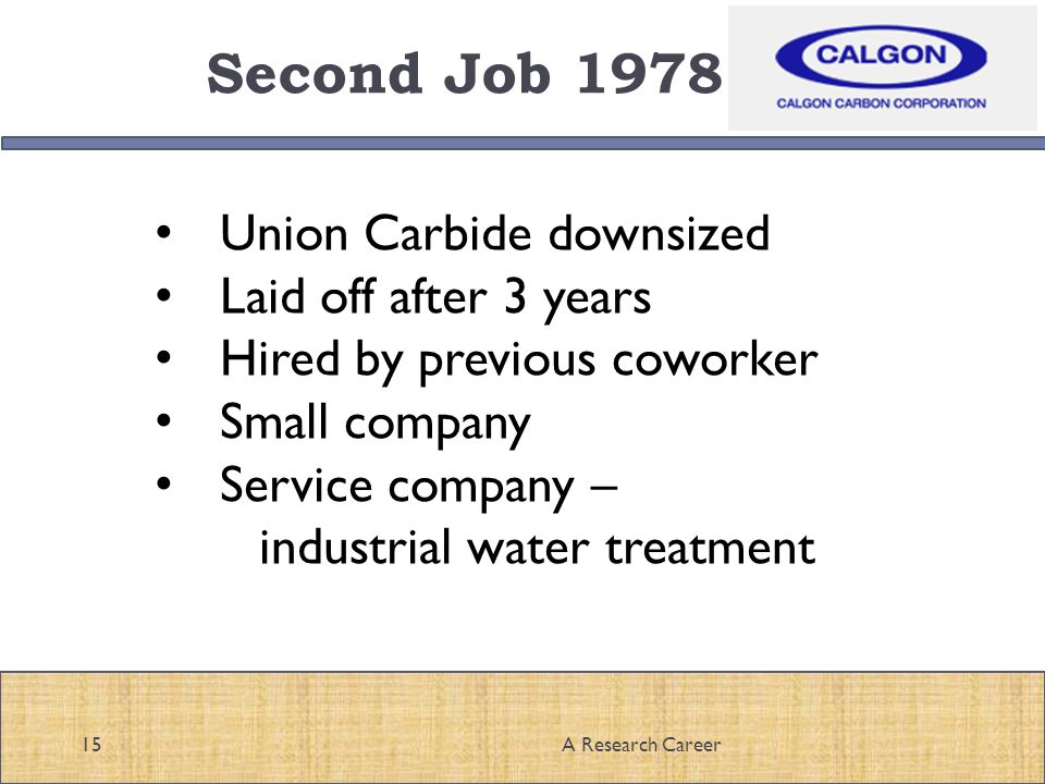Second Job 1978 15A Research Career Union Carbide downsized Laid off after 3 years Hired by previous coworker Small company Service company – industrial water treatment