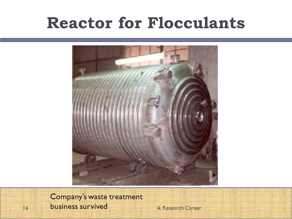 Reactor for Flocculants 16A Research Career Companys waste treatment business survived