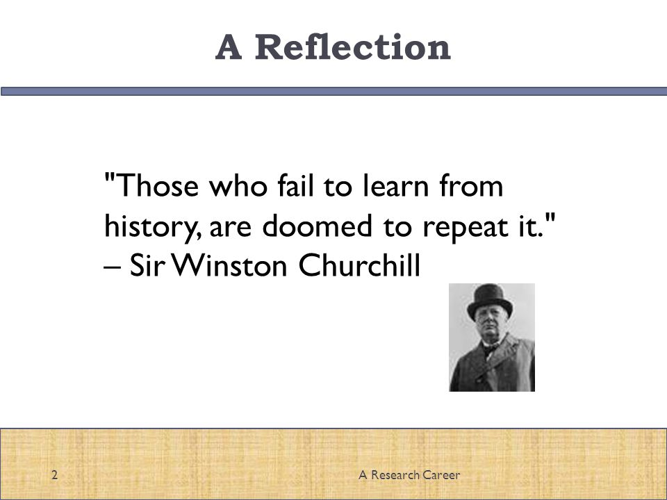 A Reflection Those who fail to learn from history, are doomed to repeat it. – Sir Winston Churchill 2A Research Career