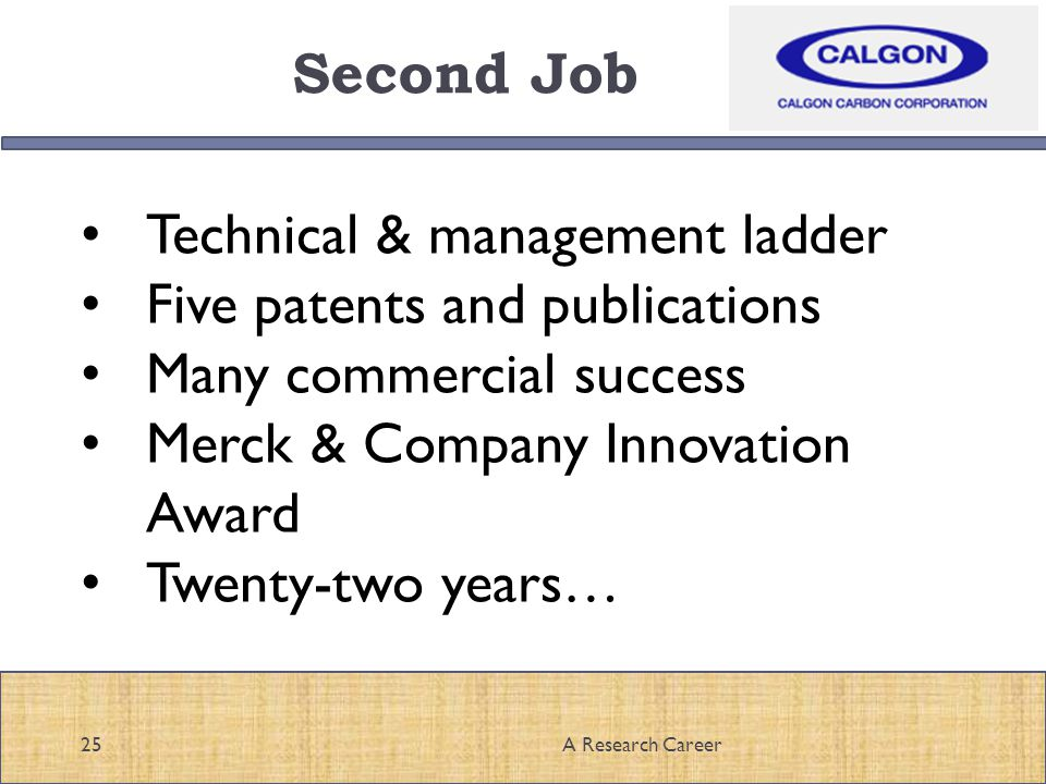Second Job 25A Research Career Technical & management ladder Five patents and publications Many commercial success Merck & Company Innovation Award Twenty-two years…