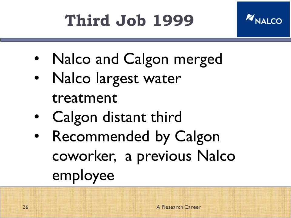Third Job 1999 26A Research Career Nalco and Calgon merged Nalco largest water treatment Calgon distant third Recommended by Calgon coworker, a previous Nalco employee