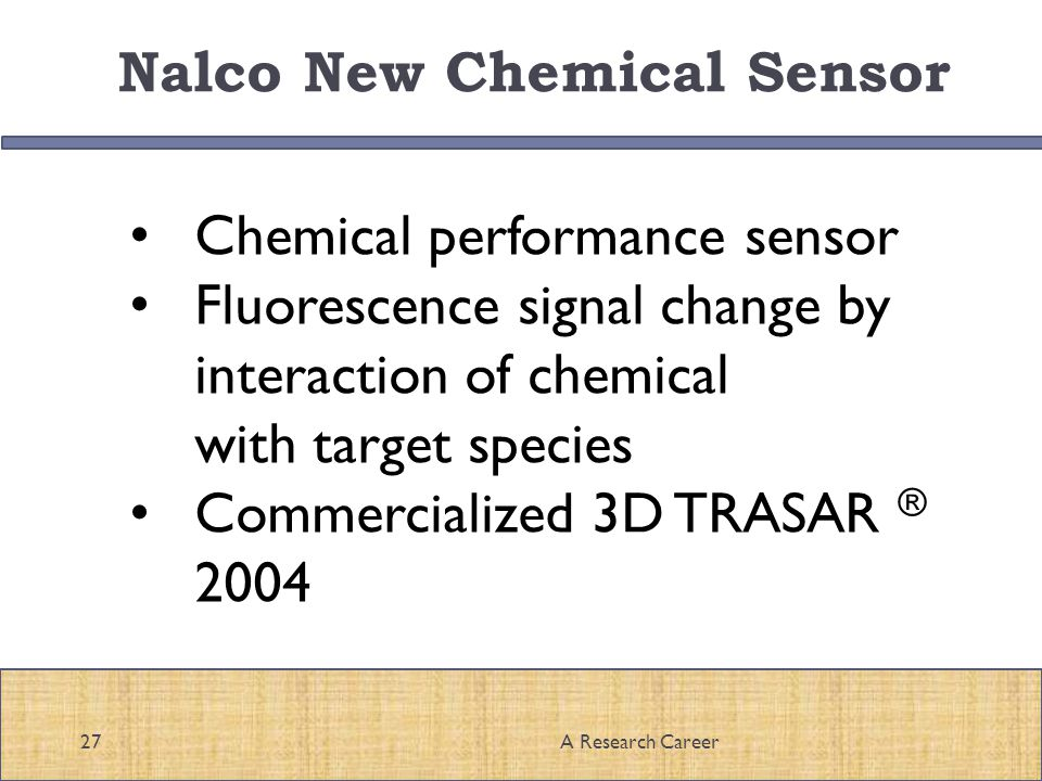 Nalco New Chemical Sensor 27A Research Career Chemical performance sensor Fluorescence signal change by interaction of chemical with target species Commercialized 3D TRASAR ® 2004