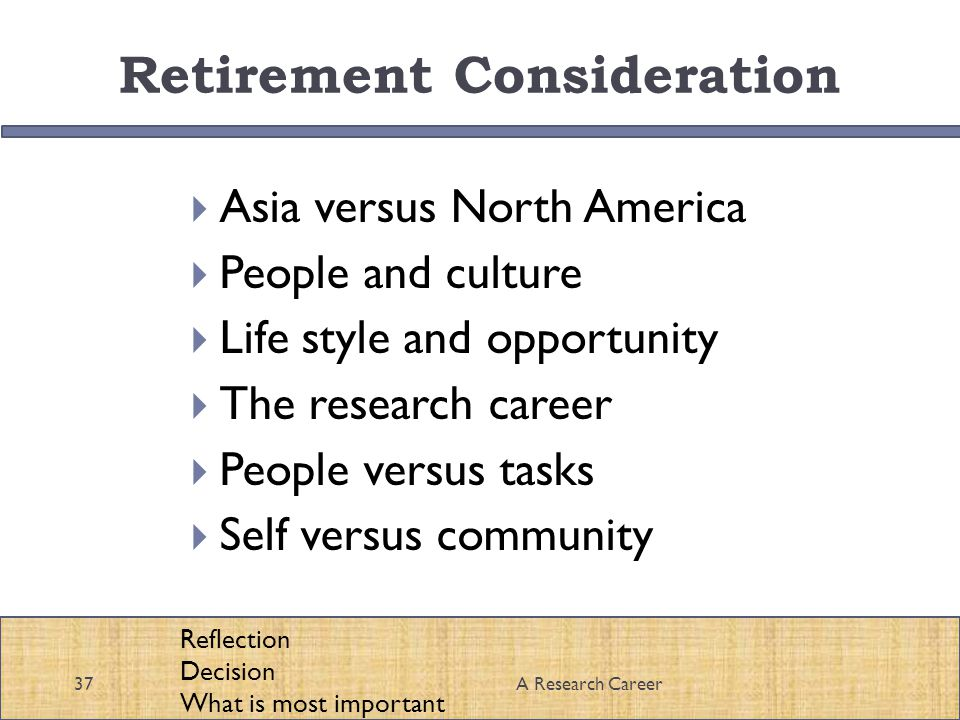 Retirement Consideration Asia versus North America People and culture Life style and opportunity The research career People versus tasks Self versus community 37A Research Career Reflection Decision What is most important