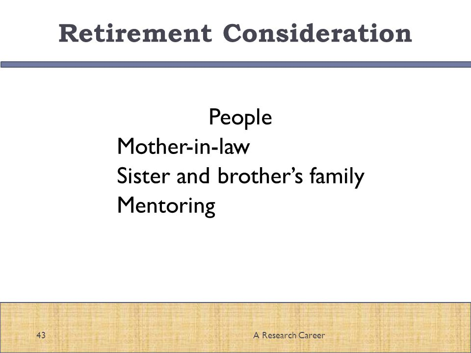 Retirement Consideration People Mother-in-law Sister and brothers family Mentoring 43A Research Career