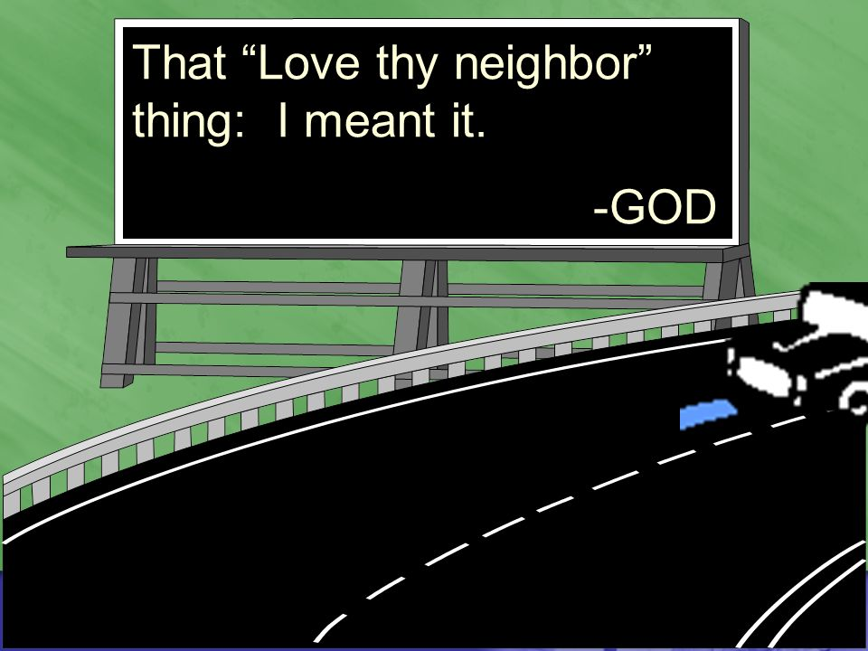That Love thy neighbor thing: I meant it. -GOD