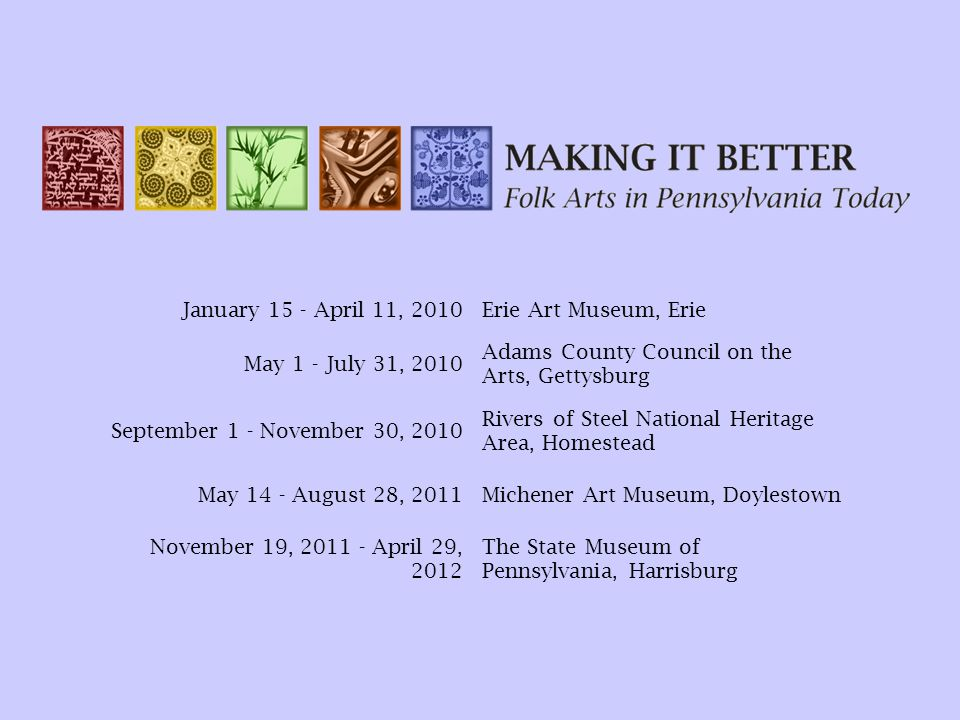January 15 - April 11, 2010Erie Art Museum, Erie May 1 - July 31, 2010 Adams County Council on the Arts, Gettysburg September 1 - November 30, 2010 Rivers of Steel National Heritage Area, Homestead May 14 - August 28, 2011Michener Art Museum, Doylestown November 19, 2011 - April 29, 2012 The State Museum of Pennsylvania, Harrisburg