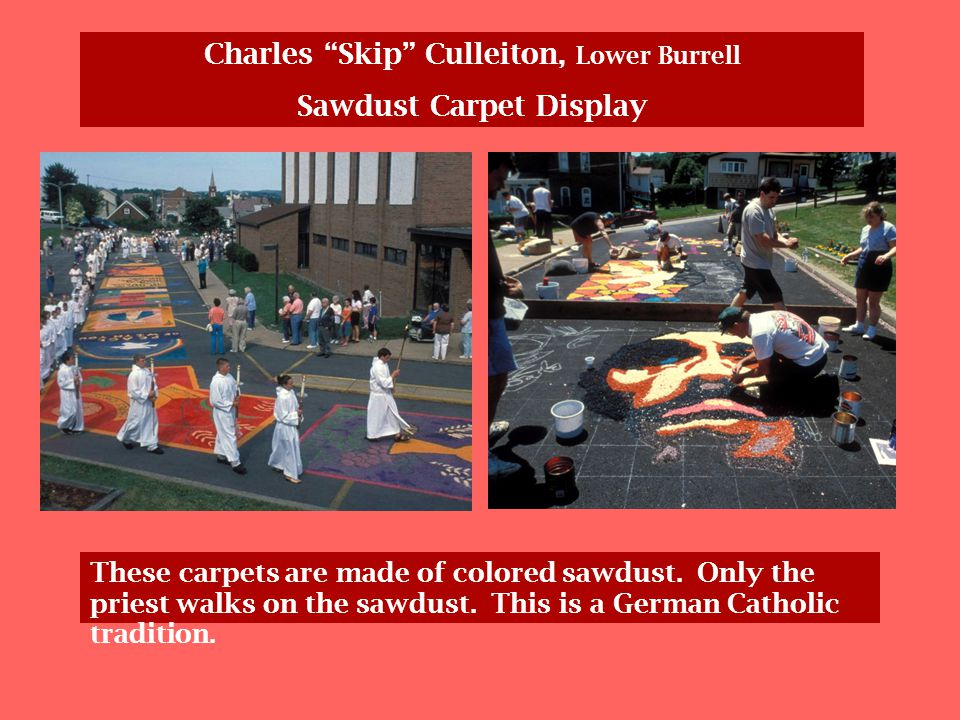 Charles Skip Culleiton, Lower Burrell Sawdust Carpet Display These carpets are made of colored sawdust.