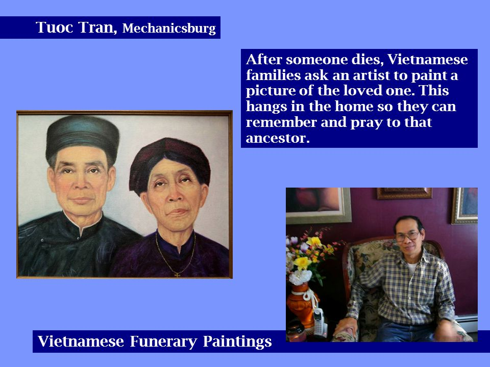 Tuoc Tran, Mechanicsburg Vietnamese Funerary Paintings After someone dies, Vietnamese families ask an artist to paint a picture of the loved one.