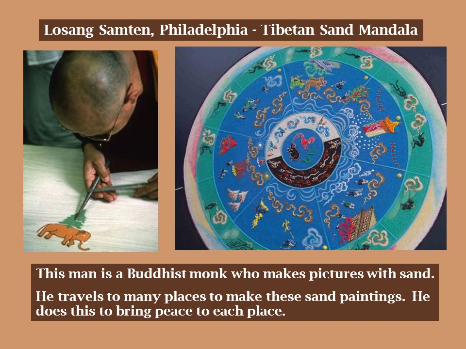 Losang Samten, Philadelphia - Tibetan Sand Mandala This man is a Buddhist monk who makes pictures with sand.