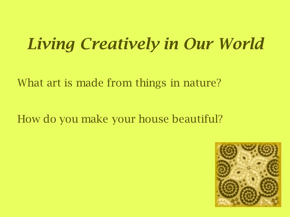 Living Creatively in Our World What art is made from things in nature.