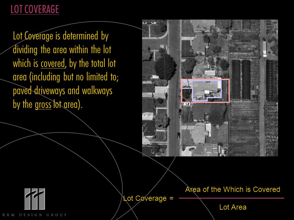 LOT COVERAGE Lot Coverage is determined by dividing the area within the lot which is covered, by the total lot area (including but no limited to; paved driveways and walkways by the gross lot area).