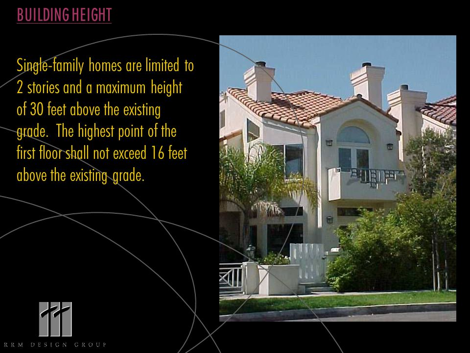 BUILDING HEIGHT Single-family homes are limited to 2 stories and a maximum height of 30 feet above the existing grade.