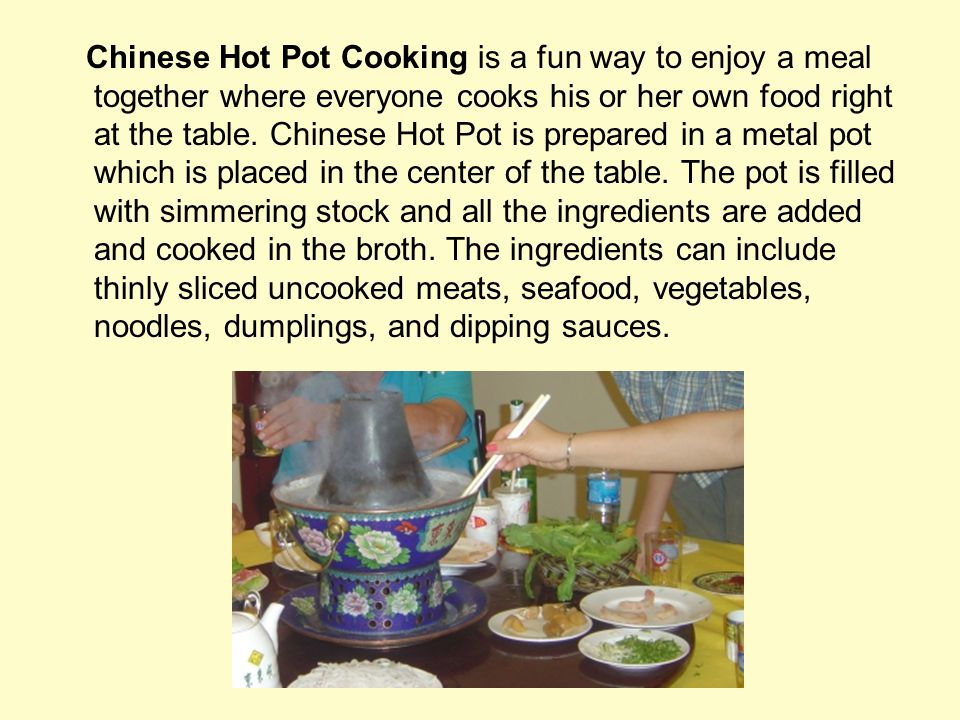 Chinese Hot Pot Cooking is a fun way to enjoy a meal together where everyone cooks his or her own food right at the table.