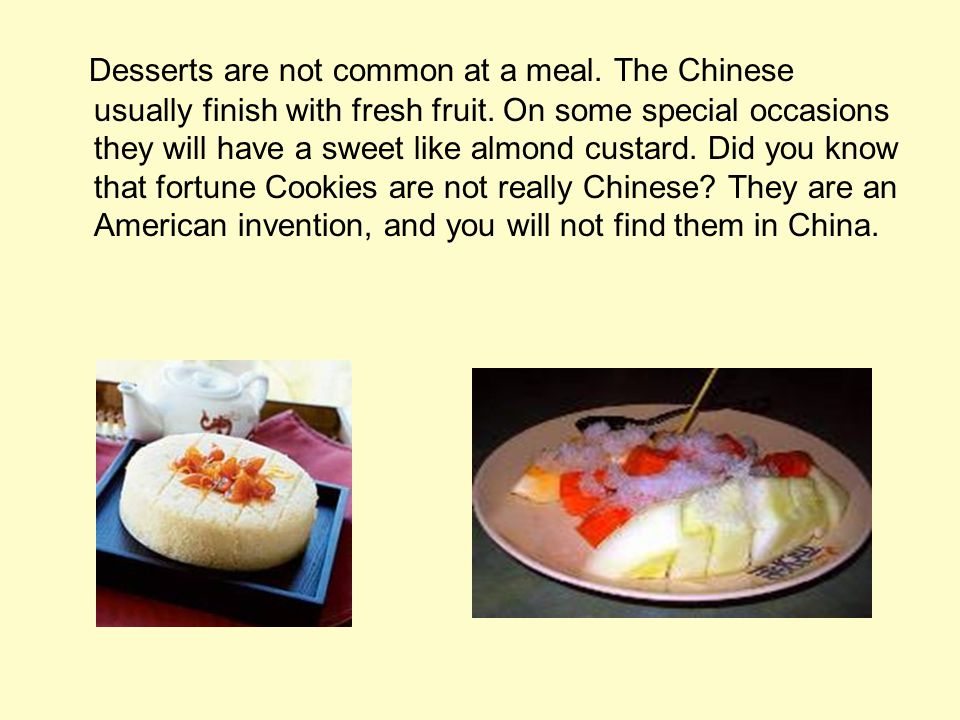 Desserts are not common at a meal. The Chinese usually finish with fresh fruit.