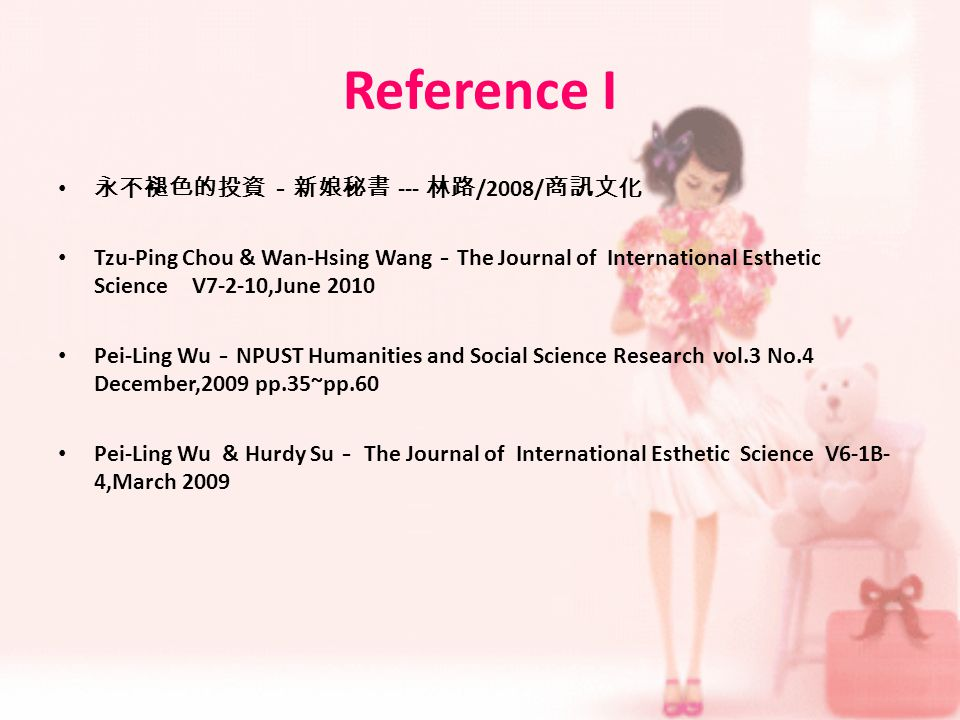 Reference I --- /2008/ Tzu-Ping Chou & Wan-Hsing Wang The Journal of International Esthetic Science V7-2-10,June 2010 Pei-Ling Wu NPUST Humanities and Social Science Research vol.3 No.4 December,2009 pp.35~pp.60 Pei-Ling Wu & Hurdy Su The Journal of International Esthetic Science V6-1B- 4,March 2009