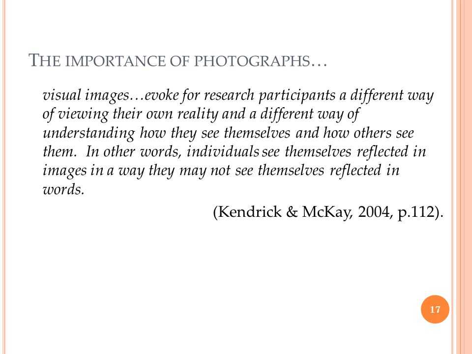 T HE IMPORTANCE OF PHOTOGRAPHS … visual images…evoke for research participants a different way of viewing their own reality and a different way of understanding how they see themselves and how others see them.