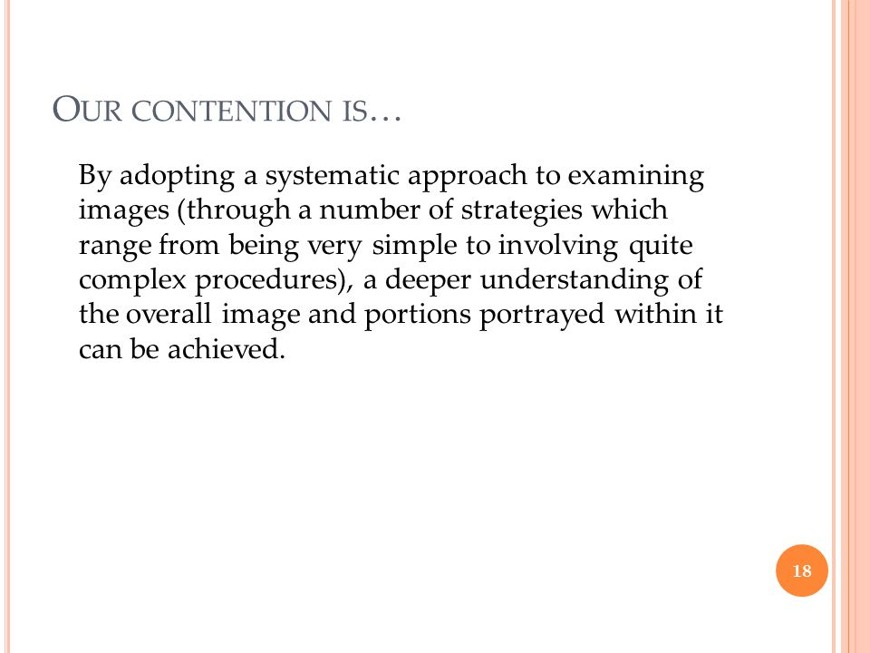 O UR CONTENTION IS … By adopting a systematic approach to examining images (through a number of strategies which range from being very simple to involving quite complex procedures), a deeper understanding of the overall image and portions portrayed within it can be achieved.