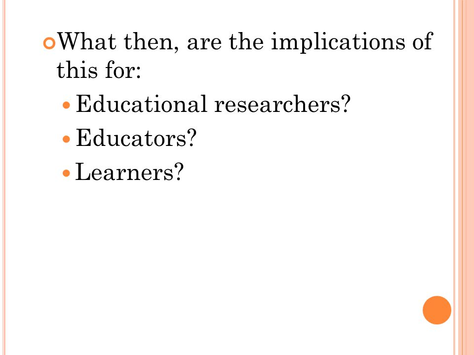 What then, are the implications of this for: Educational researchers Educators Learners 36