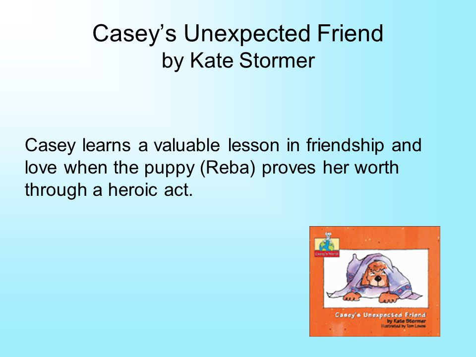 Caseys Unexpected Friend by Kate Stormer Casey learns a valuable lesson in friendship and love when the puppy (Reba) proves her worth through a heroic act.