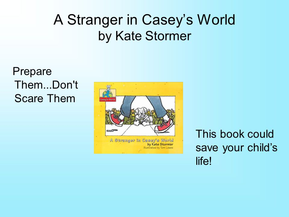A Stranger in Caseys World by Kate Stormer Prepare Them...Don t Scare Them This book could save your childs life!