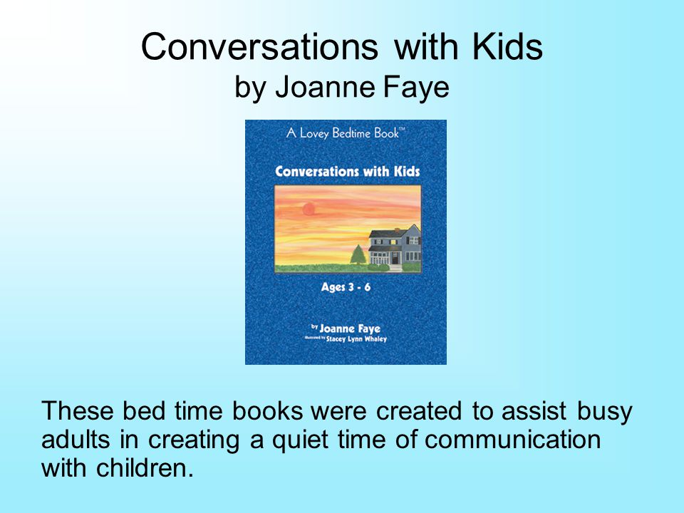 Conversations with Kids by Joanne Faye These bed time books were created to assist busy adults in creating a quiet time of communication with children.
