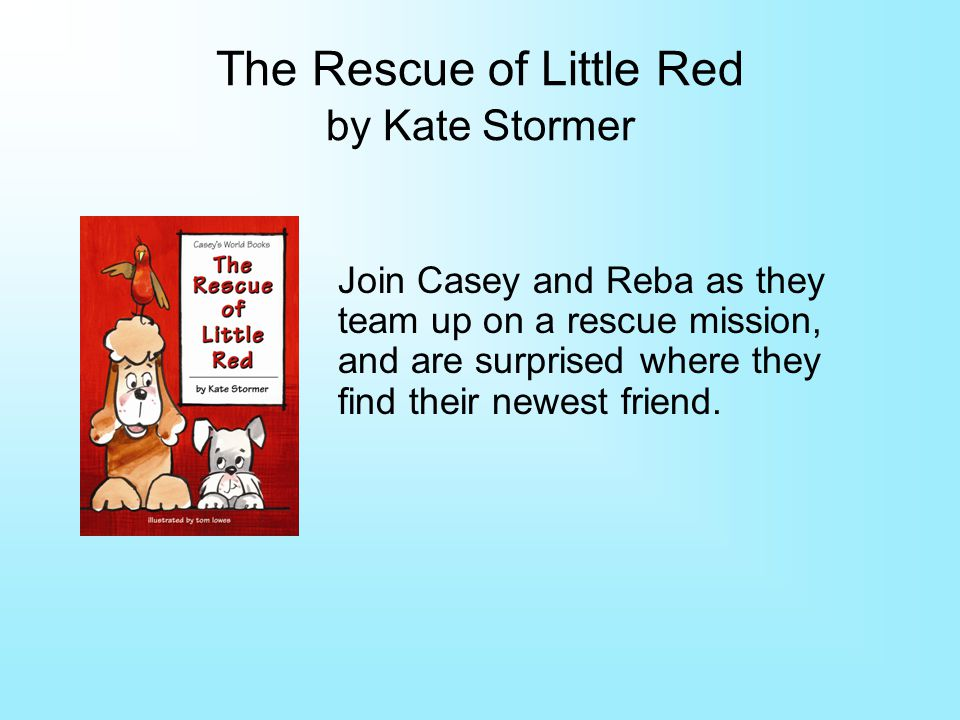 The Rescue of Little Red by Kate Stormer Join Casey and Reba as they team up on a rescue mission, and are surprised where they find their newest friend.