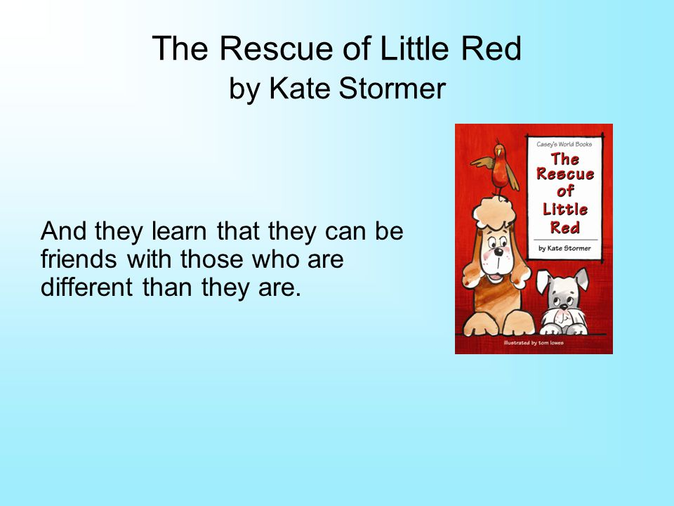 The Rescue of Little Red by Kate Stormer And they learn that they can be friends with those who are different than they are.