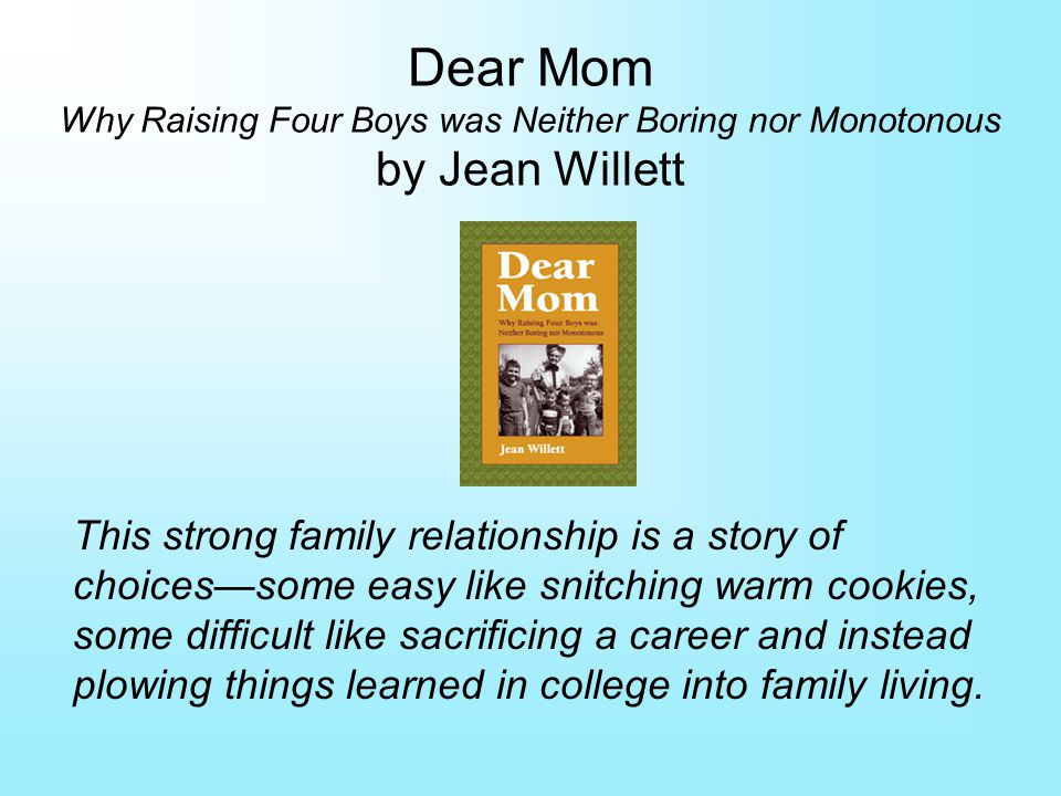 Dear Mom Why Raising Four Boys was Neither Boring nor Monotonous by Jean Willett This strong family relationship is a story of choicessome easy like snitching warm cookies, some difficult like sacrificing a career and instead plowing things learned in college into family living.