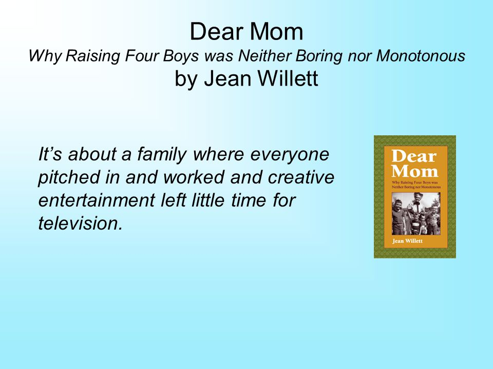 Dear Mom Why Raising Four Boys was Neither Boring nor Monotonous by Jean Willett Its about a family where everyone pitched in and worked and creative entertainment left little time for television.