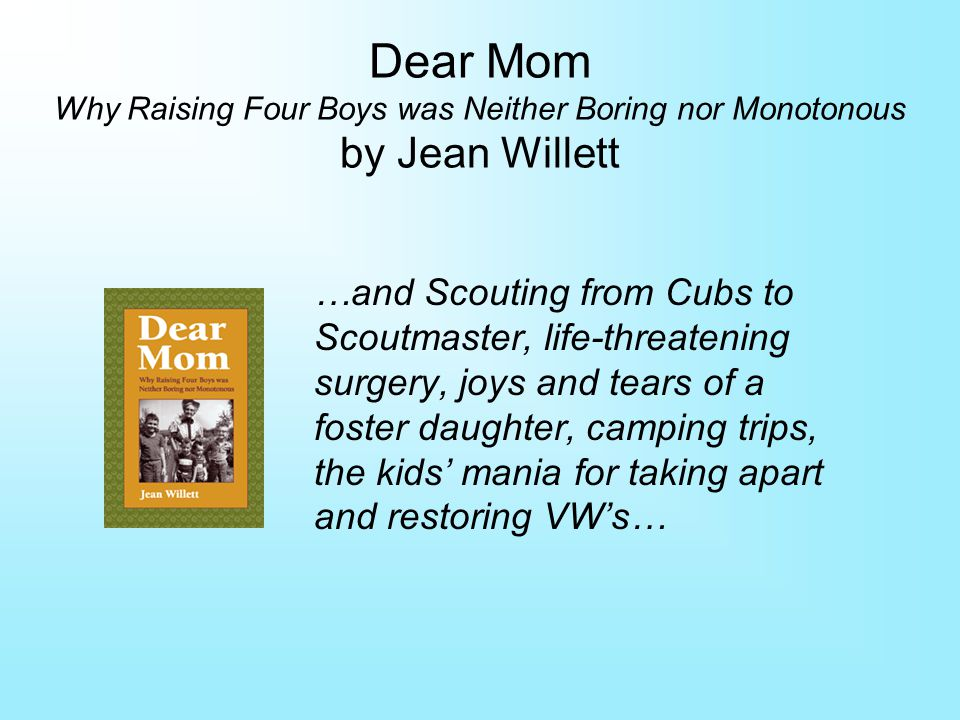 Dear Mom Why Raising Four Boys was Neither Boring nor Monotonous by Jean Willett …and Scouting from Cubs to Scoutmaster, life-threatening surgery, joys and tears of a foster daughter, camping trips, the kids mania for taking apart and restoring VWs…
