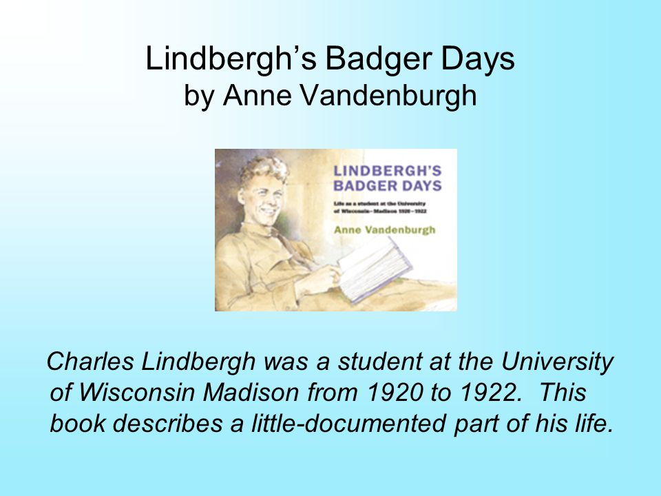 Lindberghs Badger Days by Anne Vandenburgh Charles Lindbergh was a student at the University of Wisconsin Madison from 1920 to 1922.