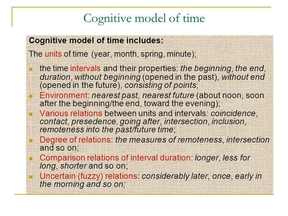 Cognitive model of time Cognitive model of time includes: The units of time ( year, month, spring, minute ); the time intervals and their properties: the beginning, the end, duration, without beginning (opened in the past), without end (opened in the future), consisting of points; Environment: nearest past, nearest future (about noon, soon after the beginning/the end, toward the evening); Various relations between units and intervals: coincidence, contact, presedence, going after, intersection, inclusion, remoteness into the past/future time; Degree of relations: the measures of remoteness, intersection and so on; Comparison relations of interval duration: longer, less for long, shorter and so on; Uncertain (fuzzy) relations: considerably later, once, early in the morning and so on;