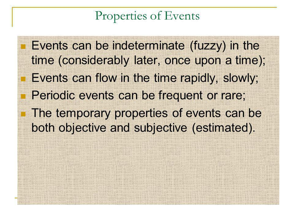 Properties of Events Events can be indeterminate (fuzzy) in the time (considerably later, once upon a time); Events can flow in the time rapidly, slowly; Periodic events can be frequent or rare; The temporary properties of events can be both objective and subjective (estimated).