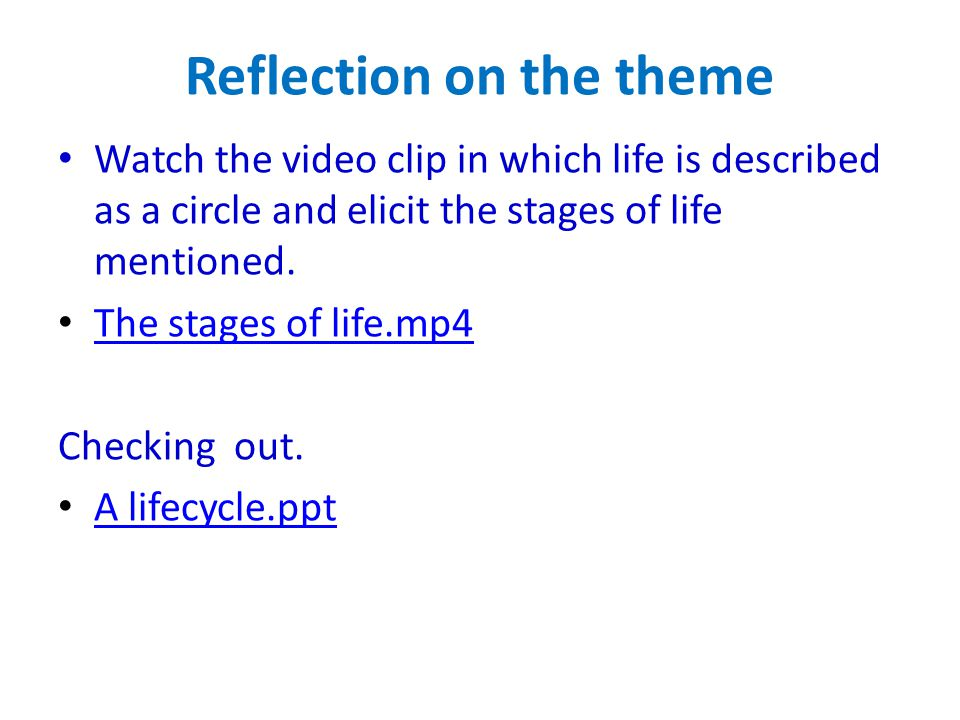 Reflection on the theme Watch the video clip in which life is described as a circle and elicit the stages of life mentioned.