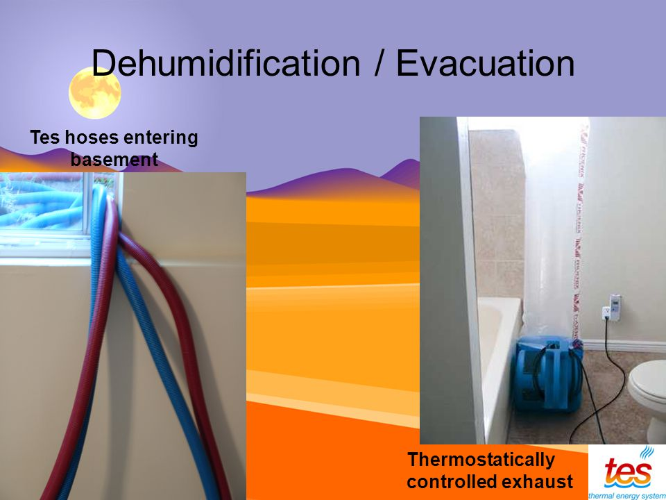 Dehumidification / Evacuation Tes hoses entering basement Thermostatically controlled exhaust