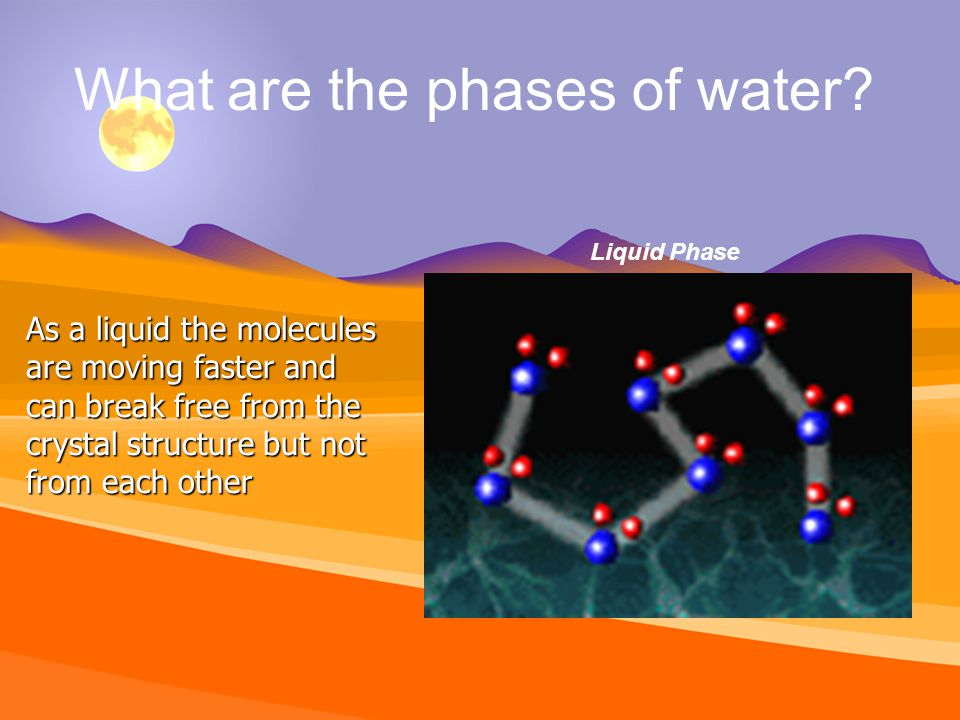 As a liquid the molecules are moving faster and can break free from the crystal structure but not from each other What are the phases of water.