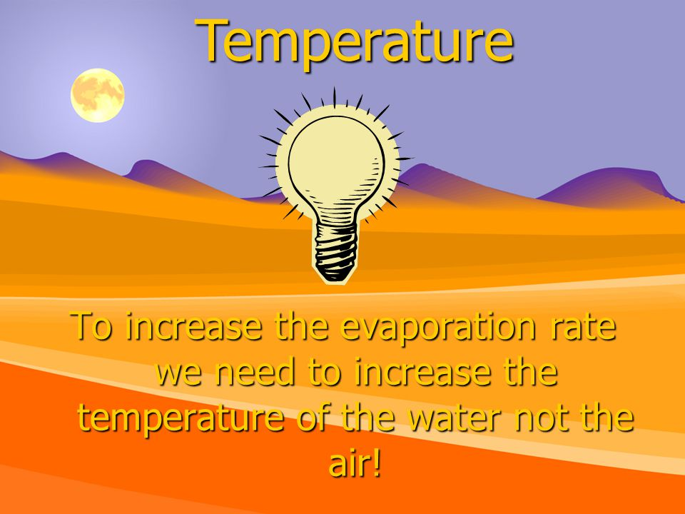 To increase the evaporation rate we need to increase the temperature of the water not the air.